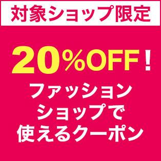 【Fashion Coupon】対象ショップ限定 3,000円(税込)以上で使える20%OFFクーポンプレゼント4月1日開始分