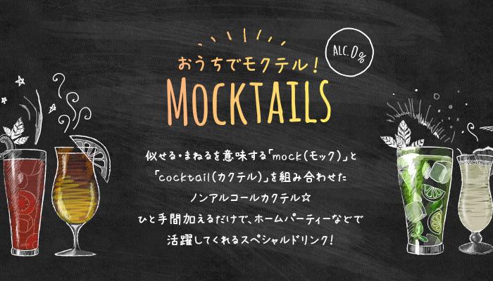 似せる・まねるを意味する「mock(モック)」と「cocktail(カクテル)」を組み合わせたノンアルコールカクテル ひと手間加えるだけで、ホームパーティーなどで活躍してくれるスペシャルドリンク!